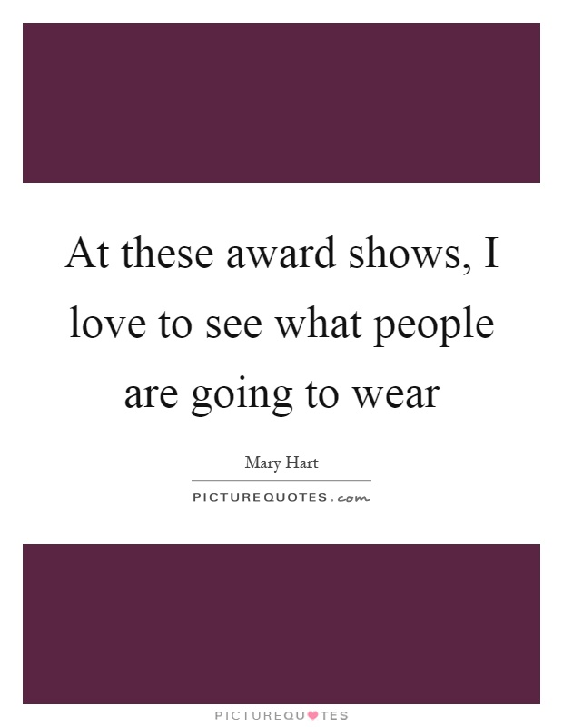 At these award shows, I love to see what people are going to wear Picture Quote #1