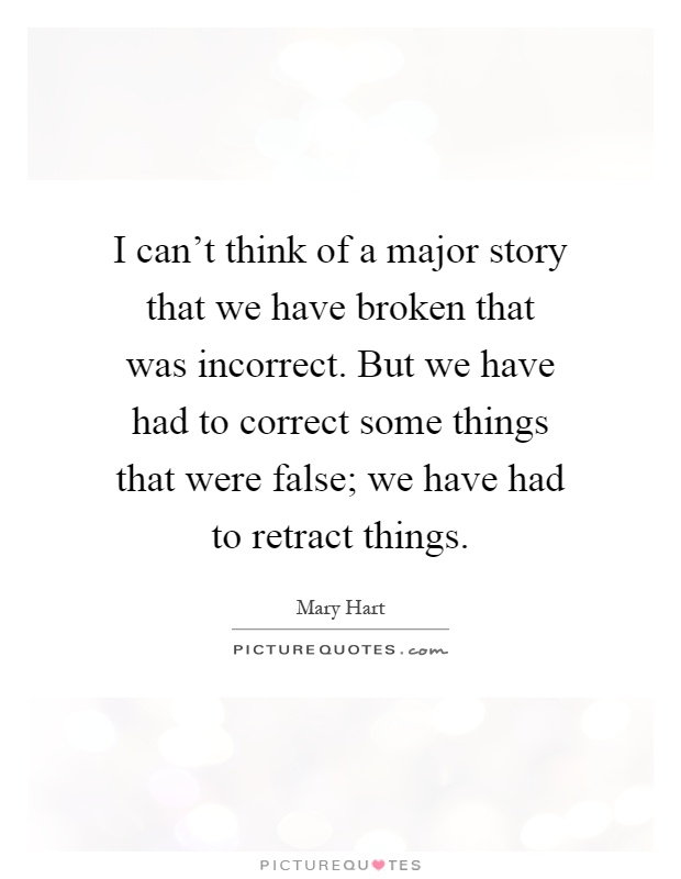 I can't think of a major story that we have broken that was incorrect. But we have had to correct some things that were false; we have had to retract things Picture Quote #1