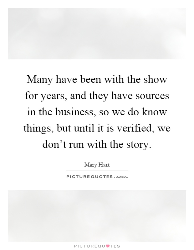 Many have been with the show for years, and they have sources in the business, so we do know things, but until it is verified, we don't run with the story Picture Quote #1