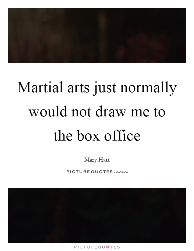 Martial arts just normally would not draw me to the box office Picture Quote #1