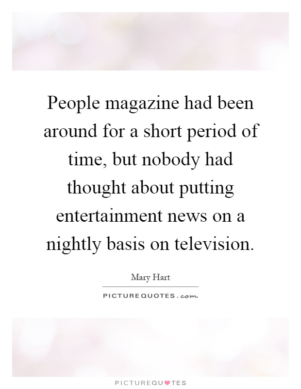 People magazine had been around for a short period of time, but nobody had thought about putting entertainment news on a nightly basis on television Picture Quote #1