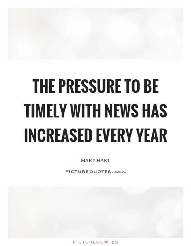 The pressure to be timely with news has increased every year Picture Quote #1