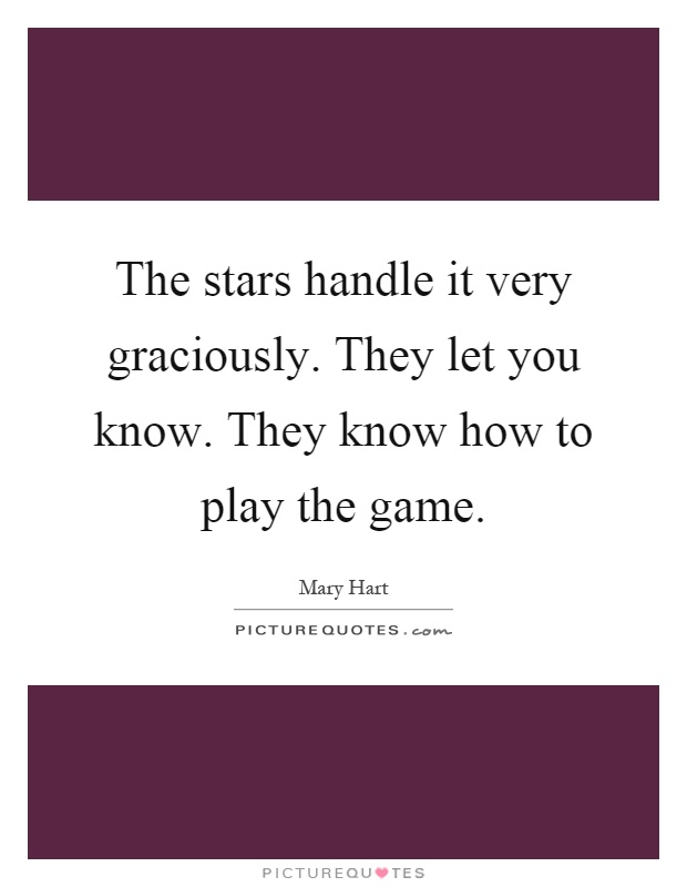 The stars handle it very graciously. They let you know. They know how to play the game Picture Quote #1