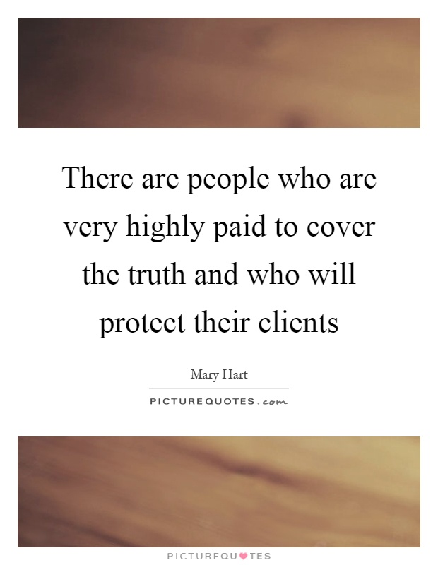 There are people who are very highly paid to cover the truth and who will protect their clients Picture Quote #1