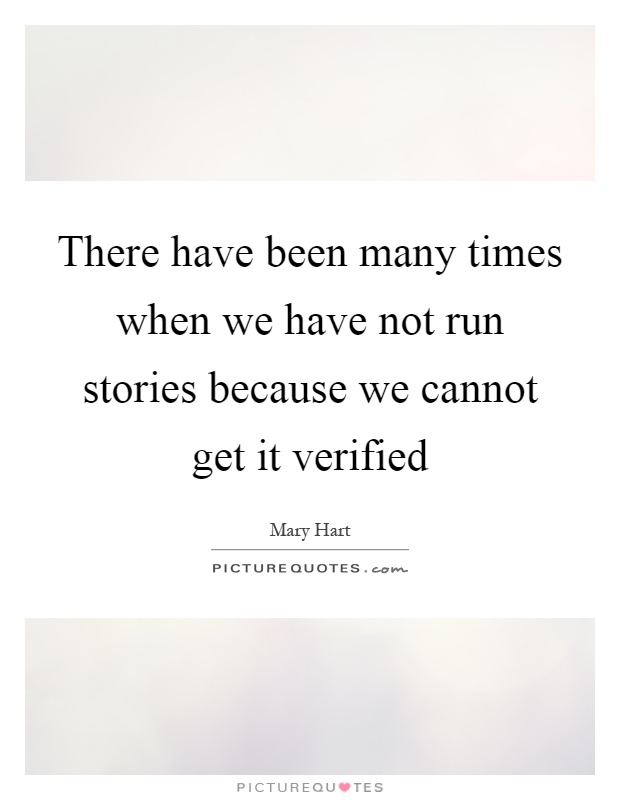 There have been many times when we have not run stories because we cannot get it verified Picture Quote #1
