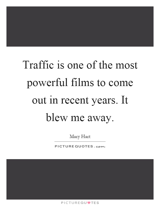 Traffic is one of the most powerful films to come out in recent years. It blew me away Picture Quote #1
