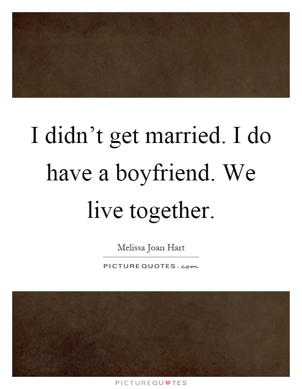 I didn't get married. I do have a boyfriend. We live together Picture Quote #1