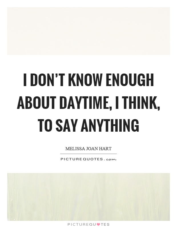 I don't know enough about daytime, I think, to say anything Picture Quote #1