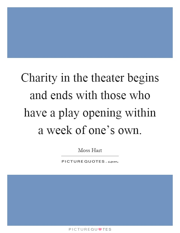 Charity in the theater begins and ends with those who have a play opening within a week of one's own Picture Quote #1