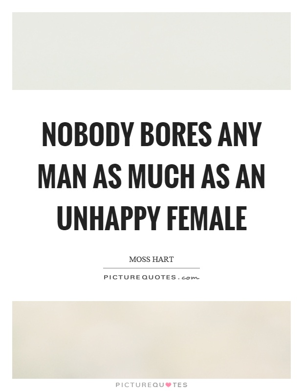 Nobody bores any man as much as an unhappy female Picture Quote #1