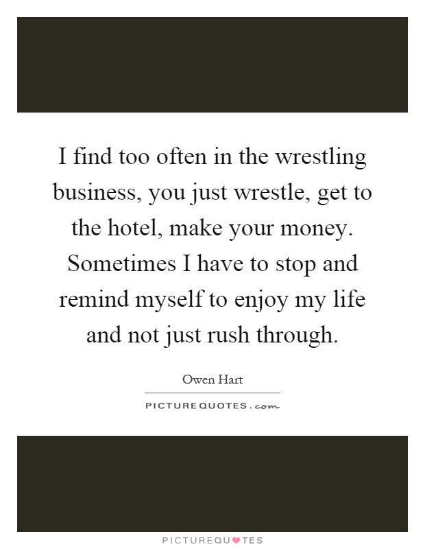 I find too often in the wrestling business, you just wrestle, get to the hotel, make your money. Sometimes I have to stop and remind myself to enjoy my life and not just rush through Picture Quote #1