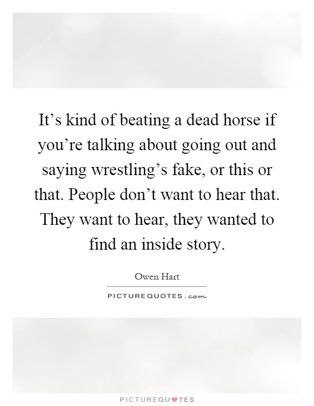 It's kind of beating a dead horse if you're talking about going out and saying wrestling's fake, or this or that. People don't want to hear that. They want to hear, they wanted to find an inside story Picture Quote #1
