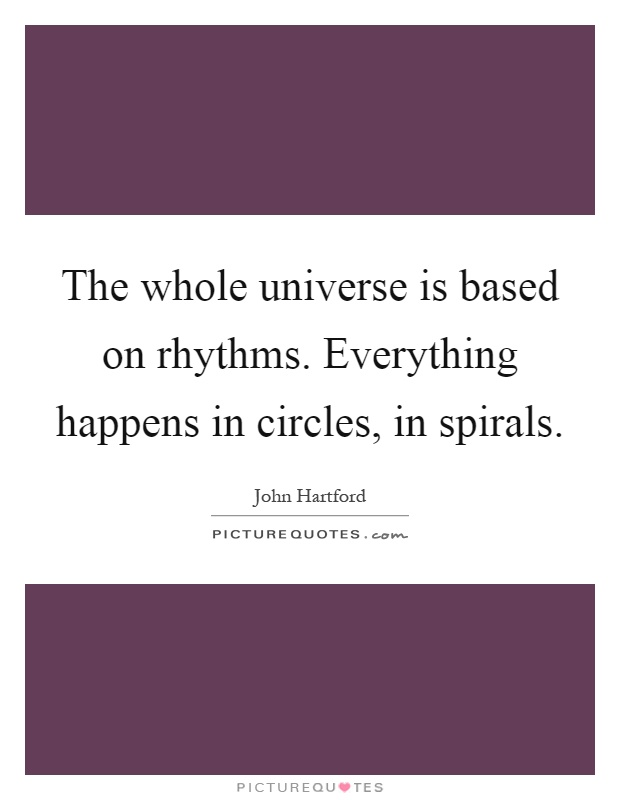The whole universe is based on rhythms. Everything happens in circles, in spirals Picture Quote #1