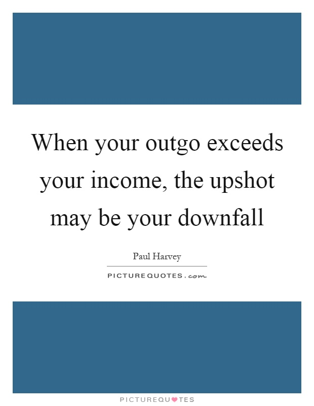 When your outgo exceeds your income, the upshot may be your downfall Picture Quote #1