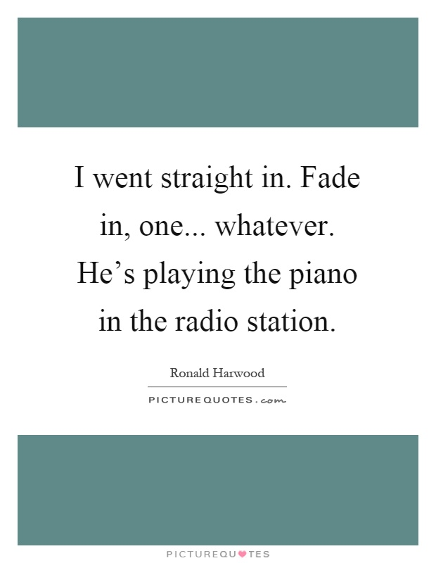 I went straight in. Fade in, one... whatever. He's playing the piano in the radio station Picture Quote #1