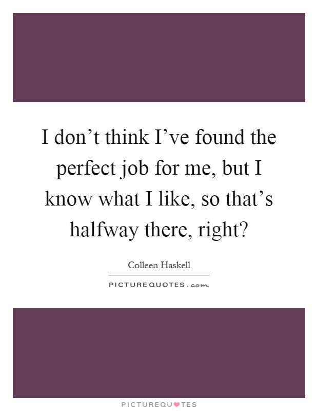 I don't think I've found the perfect job for me, but I know what I like, so that's halfway there, right? Picture Quote #1