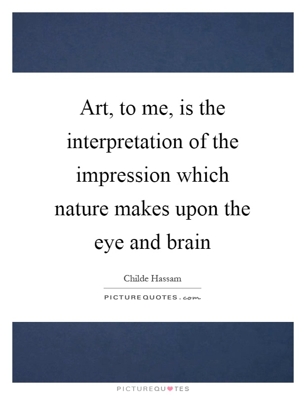 Art, to me, is the interpretation of the impression which nature makes upon the eye and brain Picture Quote #1