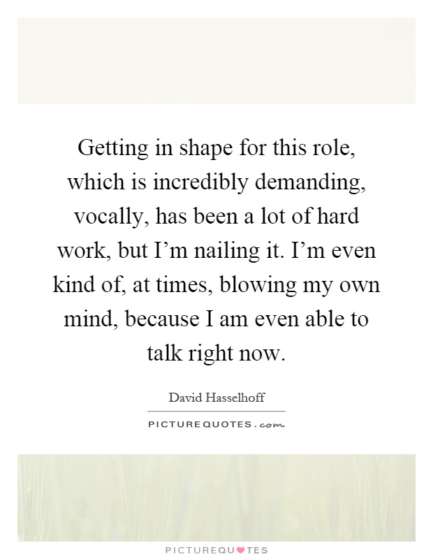 Getting in shape for this role, which is incredibly demanding, vocally, has been a lot of hard work, but I'm nailing it. I'm even kind of, at times, blowing my own mind, because I am even able to talk right now Picture Quote #1