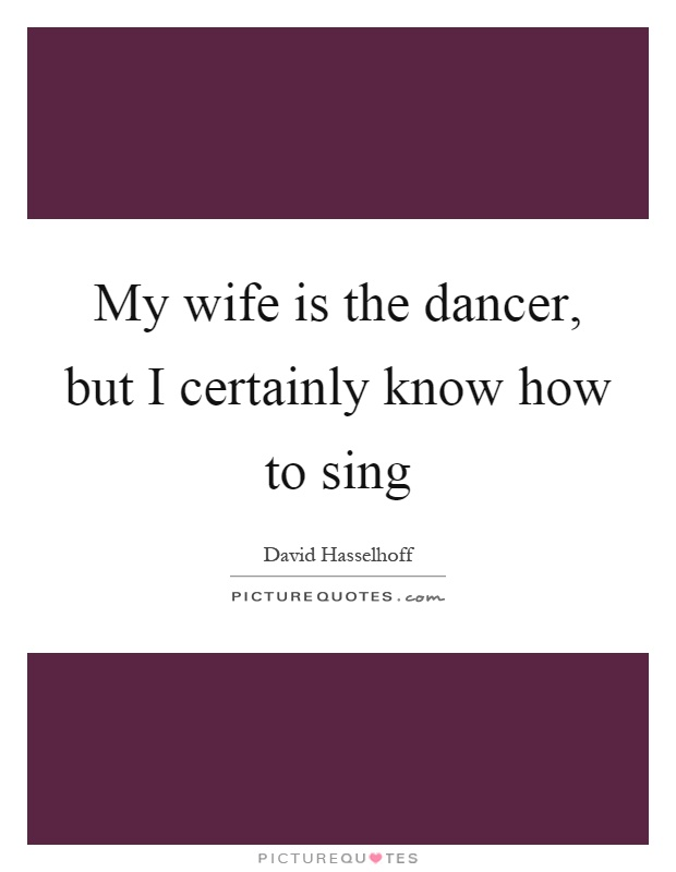 My wife is the dancer, but I certainly know how to sing Picture Quote #1
