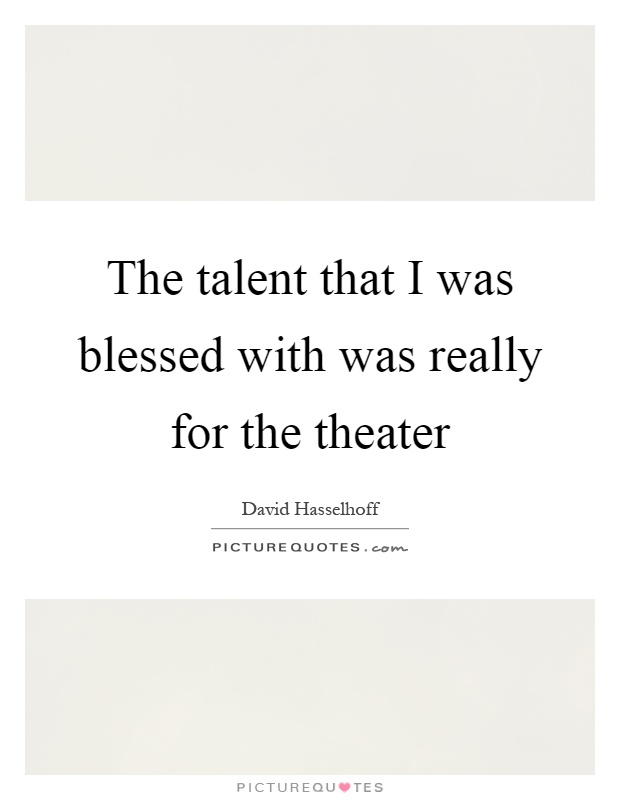The talent that I was blessed with was really for the theater Picture Quote #1