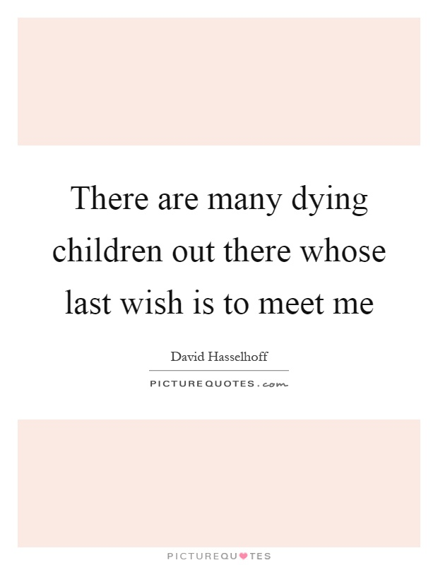 There are many dying children out there whose last wish is to meet me Picture Quote #1