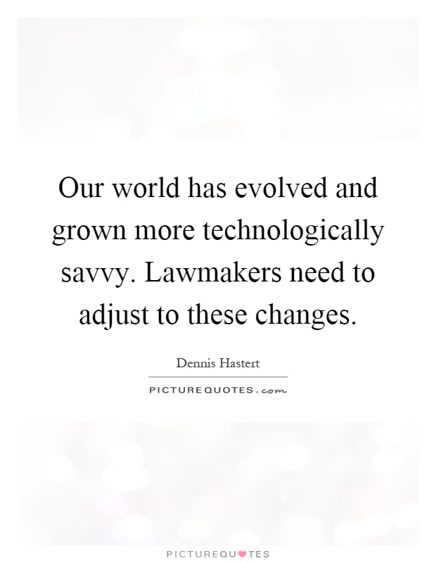 Our world has evolved and grown more technologically savvy. Lawmakers need to adjust to these changes Picture Quote #1