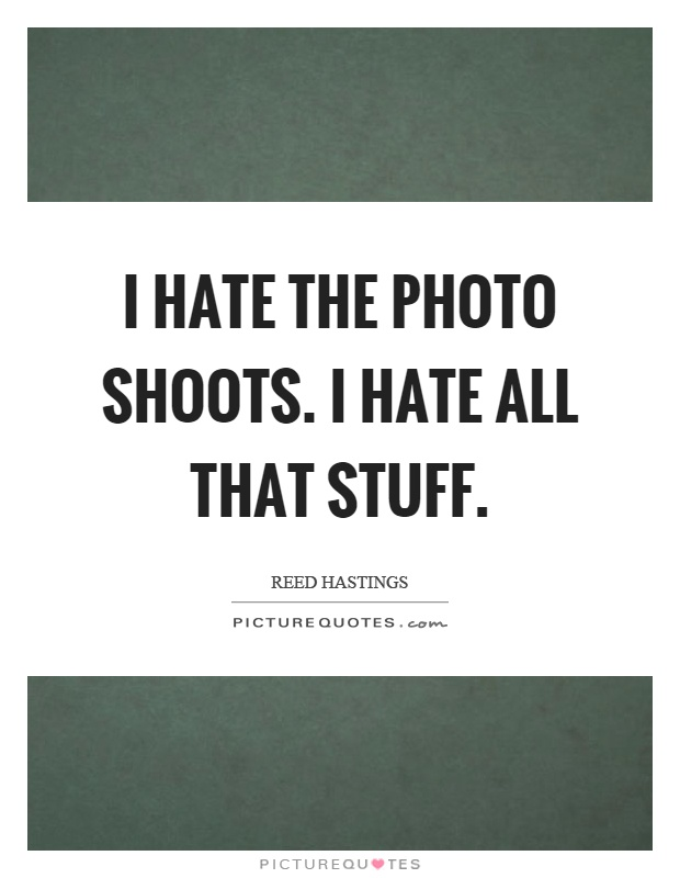 I hate the photo shoots. I hate all that stuff Picture Quote #1