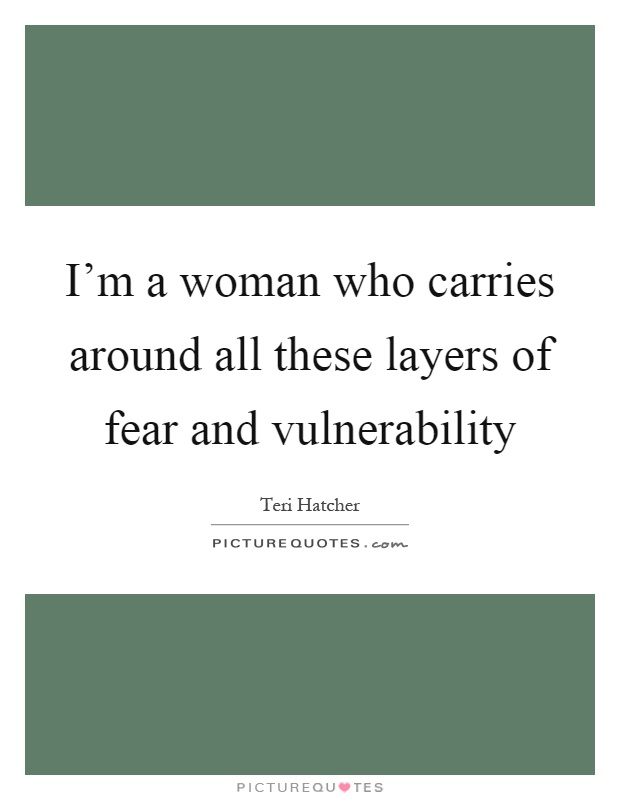 I'm a woman who carries around all these layers of fear and vulnerability Picture Quote #1