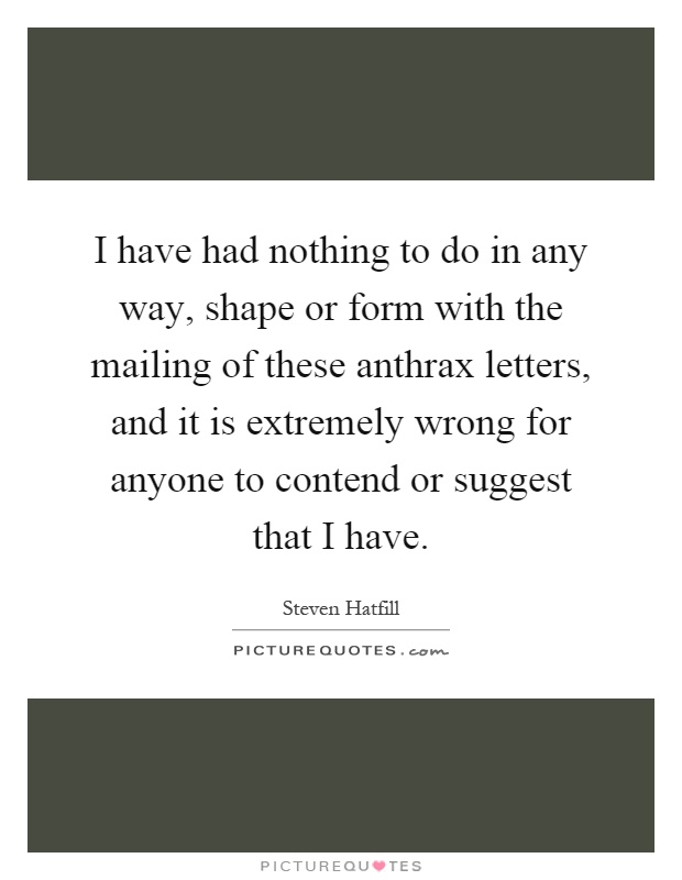 I have had nothing to do in any way, shape or form with the ...