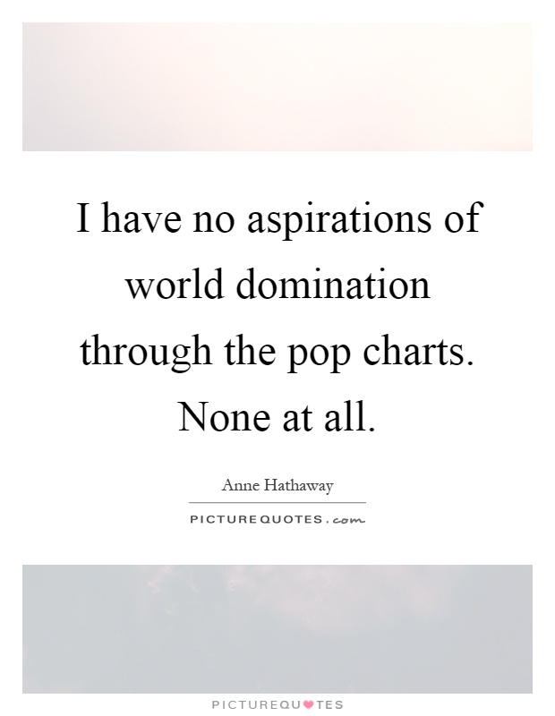 I have no aspirations of world domination through the pop charts. None at all Picture Quote #1