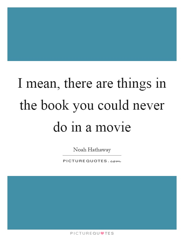I mean, there are things in the book you could never do in a movie Picture Quote #1