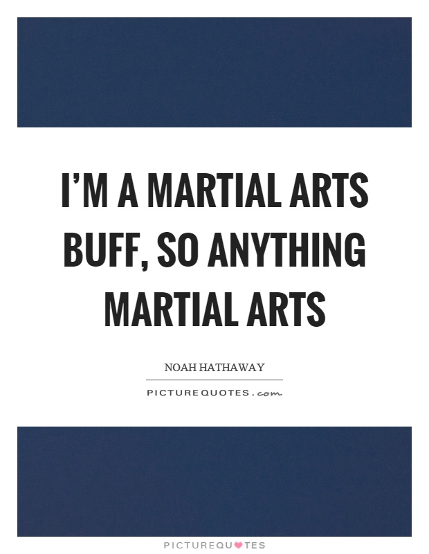 I'm a martial arts buff, so anything martial arts Picture Quote #1