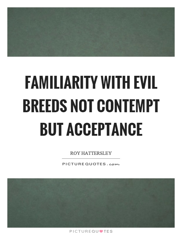 Familiarity with evil breeds not contempt but acceptance Picture Quote #1