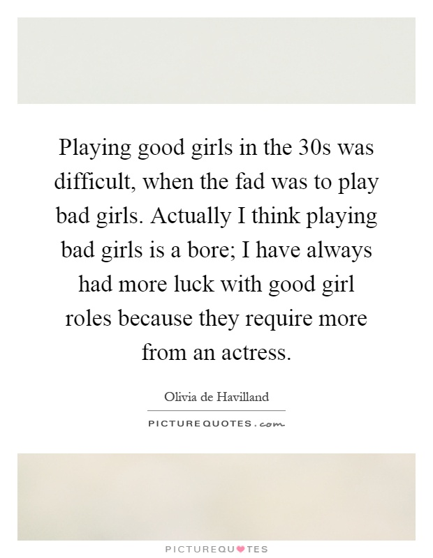 Playing good girls in the 30s was difficult, when the fad was to play bad girls. Actually I think playing bad girls is a bore; I have always had more luck with good girl roles because they require more from an actress Picture Quote #1