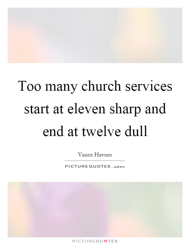 Too many church services start at eleven sharp and end at twelve dull Picture Quote #1