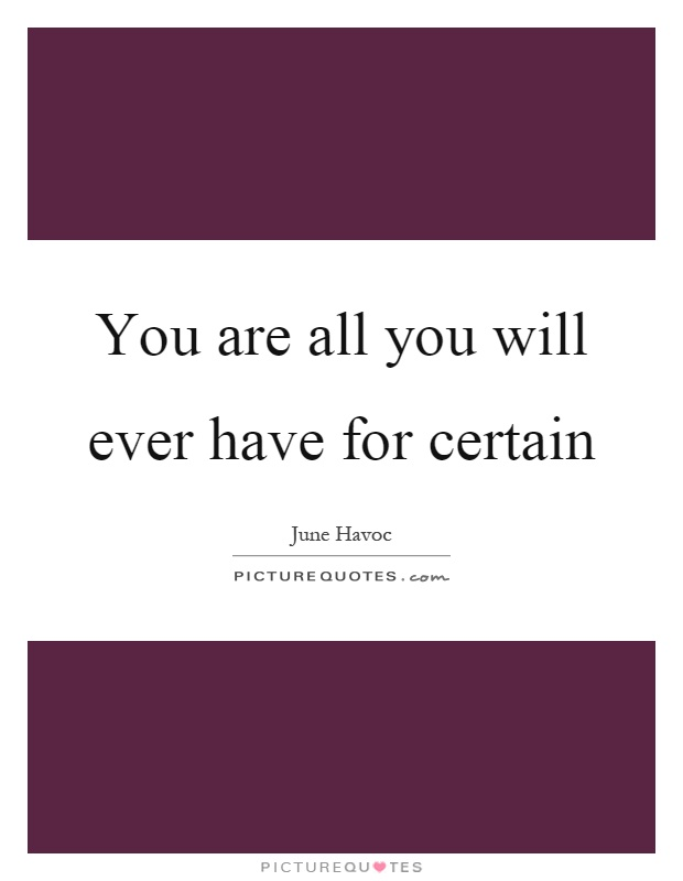 You are all you will ever have for certain Picture Quote #1