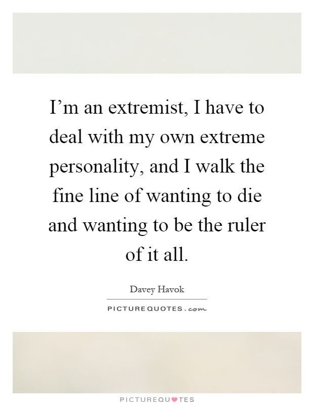 I'm an extremist, I have to deal with my own extreme personality, and I walk the fine line of wanting to die and wanting to be the ruler of it all Picture Quote #1