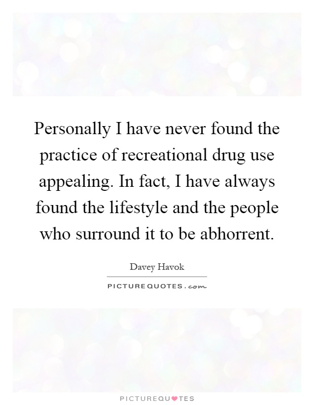 Personally I have never found the practice of recreational drug use appealing. In fact, I have always found the lifestyle and the people who surround it to be abhorrent Picture Quote #1