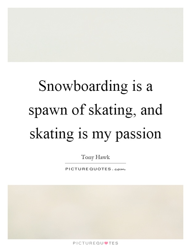 Snowboarding is a spawn of skating, and skating is my passion Picture Quote #1