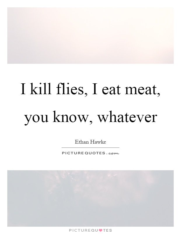 I kill flies, I eat meat, you know, whatever Picture Quote #1