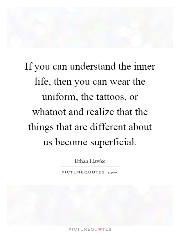 If you can understand the inner life, then you can wear the uniform, the tattoos, or whatnot and realize that the things that are different about us become superficial Picture Quote #1