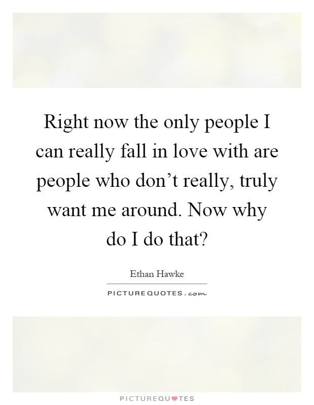 Right now the only people I can really fall in love with ...