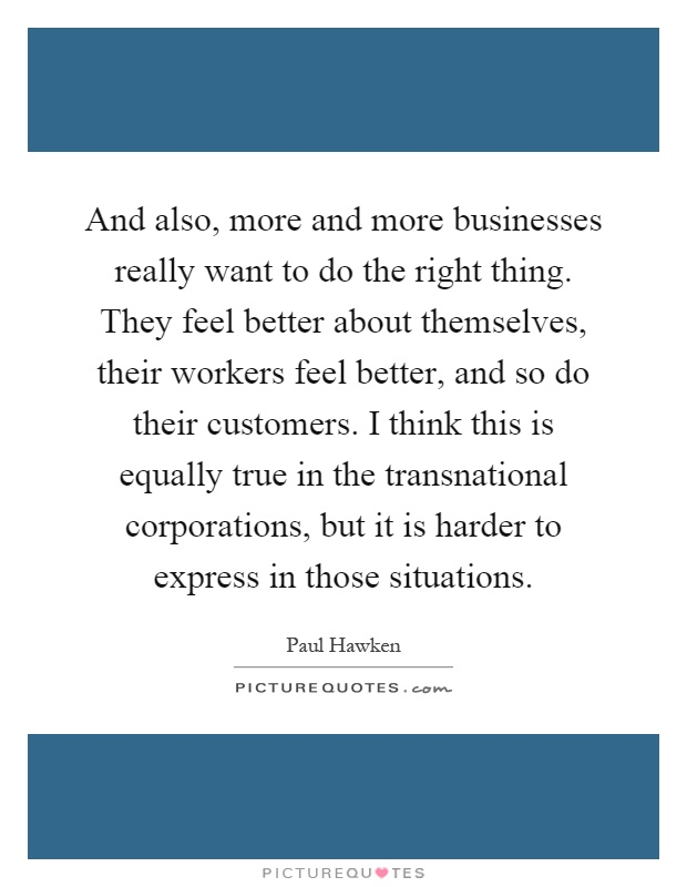 And also, more and more businesses really want to do the right thing. They feel better about themselves, their workers feel better, and so do their customers. I think this is equally true in the transnational corporations, but it is harder to express in those situations Picture Quote #1