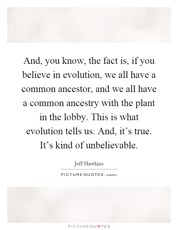 And, you know, the fact is, if you believe in evolution, we all have a common ancestor, and we all have a common ancestry with the plant in the lobby. This is what evolution tells us. And, it's true. It's kind of unbelievable Picture Quote #1