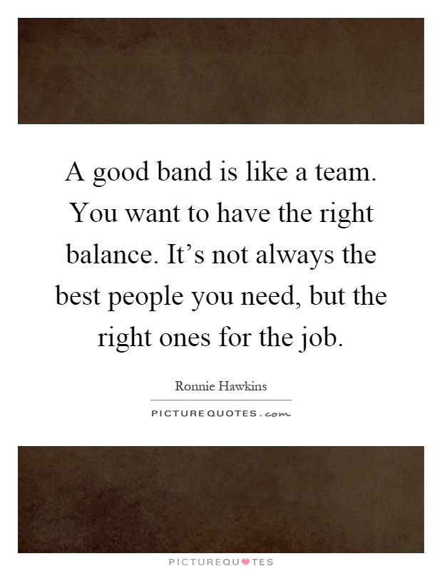 A good band is like a team. You want to have the right balance. It's not always the best people you need, but the right ones for the job Picture Quote #1