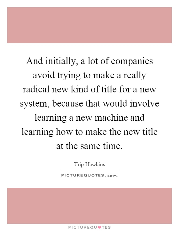 And initially, a lot of companies avoid trying to make a really radical new kind of title for a new system, because that would involve learning a new machine and learning how to make the new title at the same time Picture Quote #1