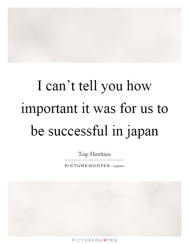 I can't tell you how important it was for us to be successful in japan Picture Quote #1