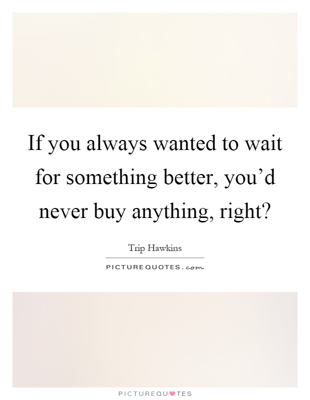 If you always wanted to wait for something better, you'd never buy anything, right? Picture Quote #1