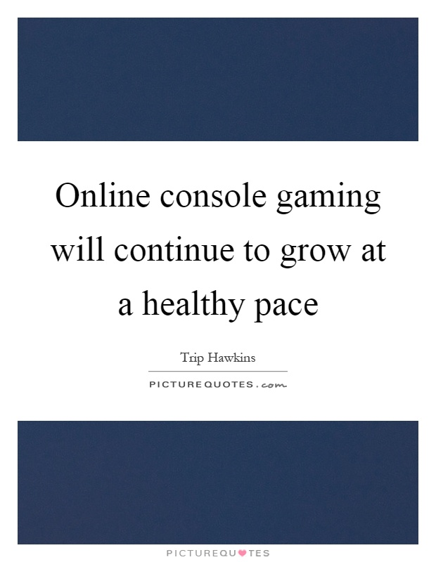 Online console gaming will continue to grow at a healthy pace Picture Quote #1