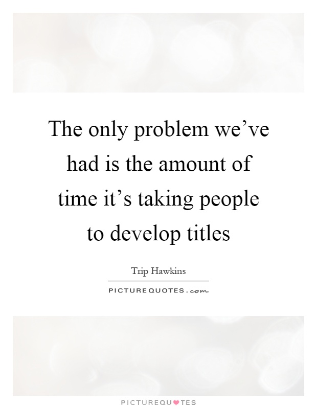 The only problem we've had is the amount of time it's taking people to develop titles Picture Quote #1
